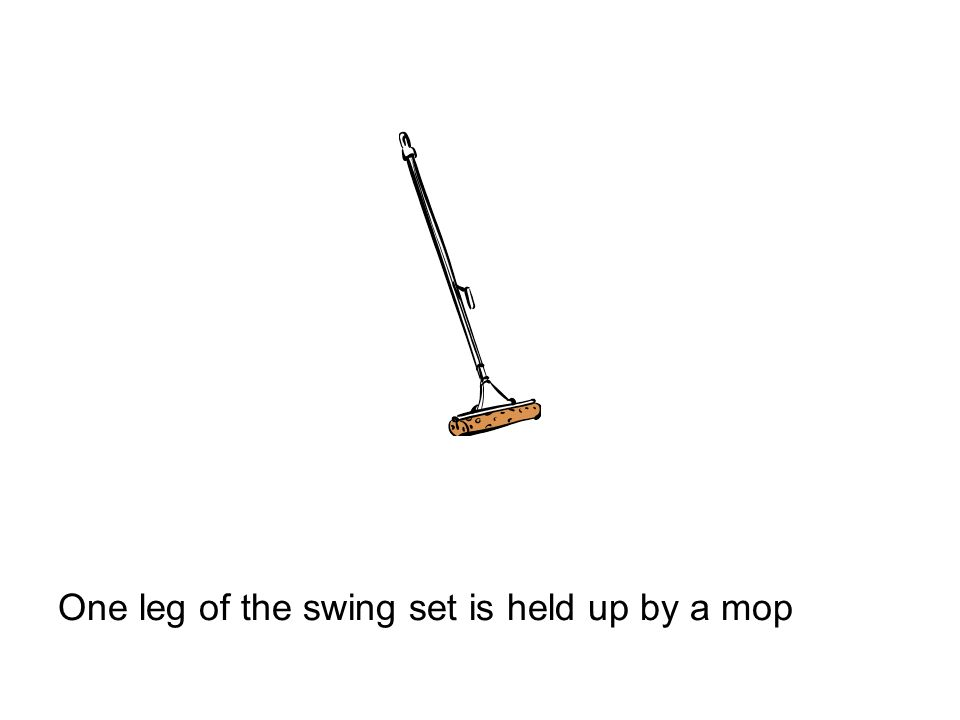 One leg of the swing set is held up by a mop
