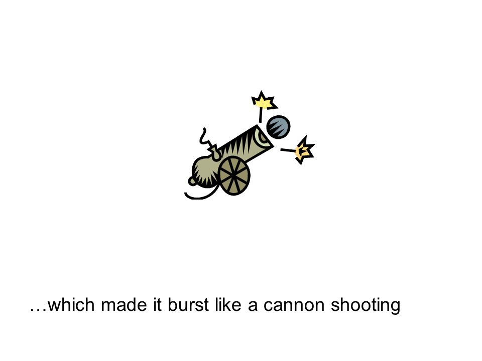 …which made it burst like a cannon shooting