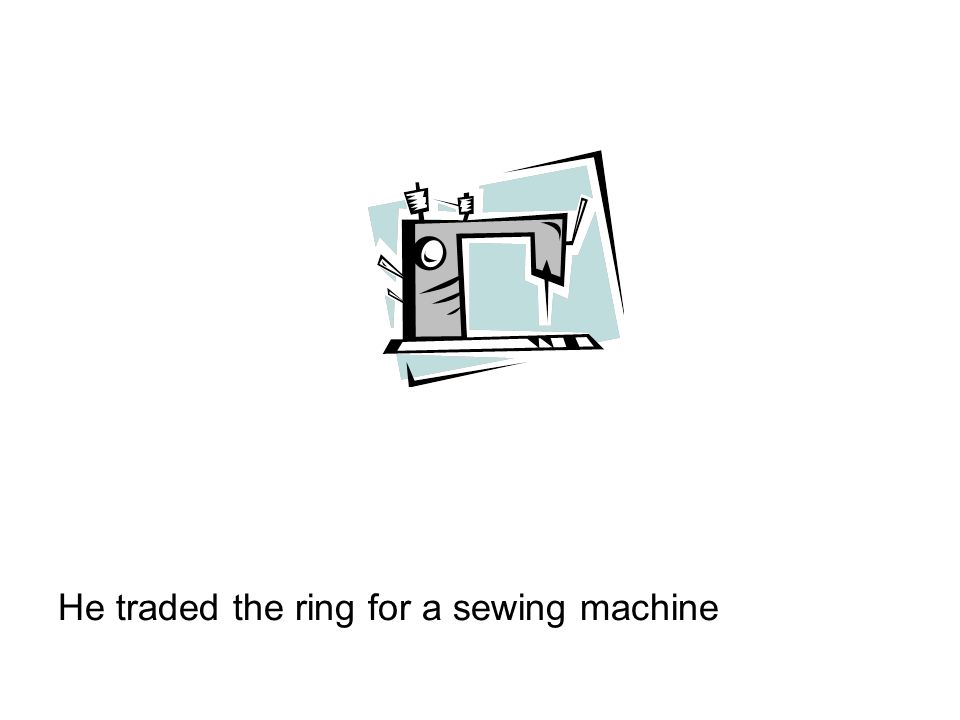 He traded the ring for a sewing machine