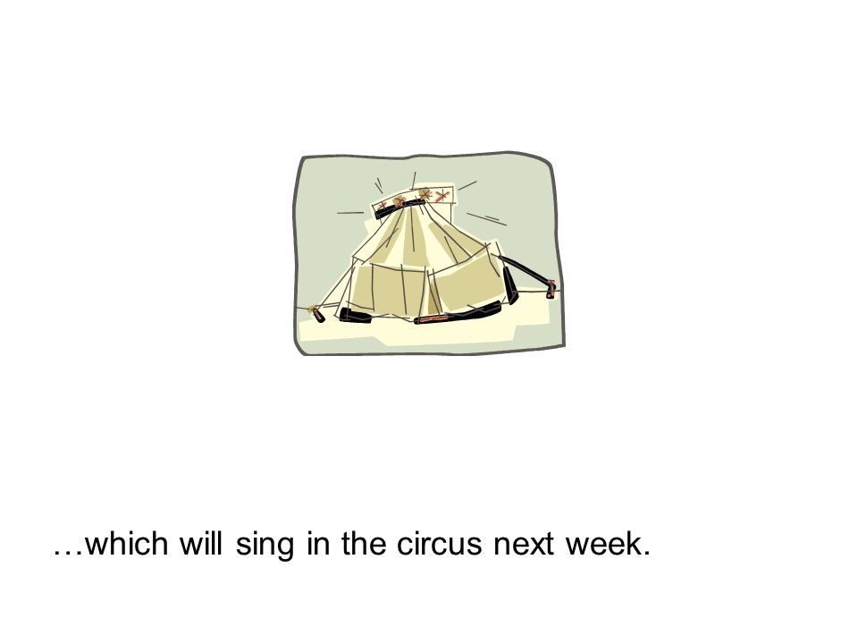 …which will sing in the circus next week.