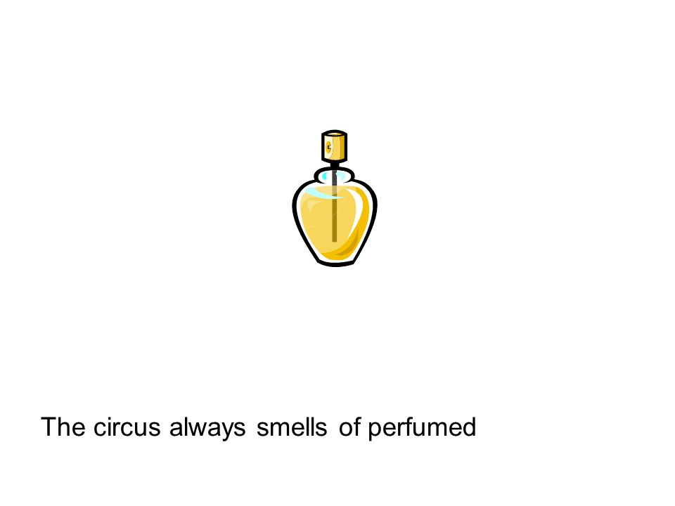 The circus always smells of perfumed