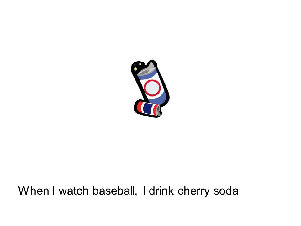 When I watch baseball, I drink cherry soda
