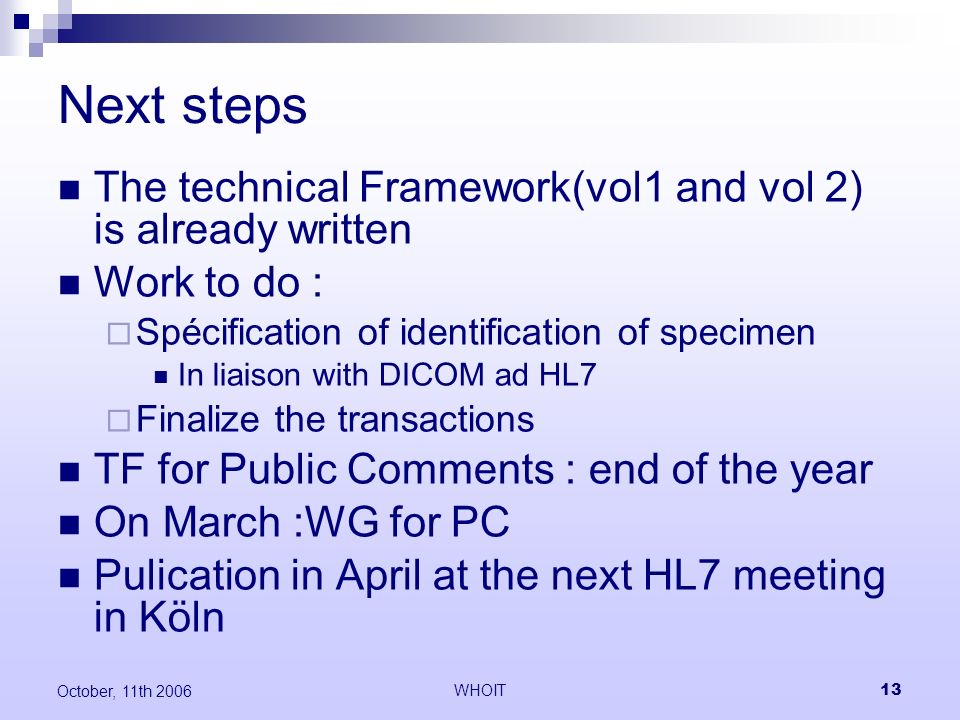 WHOIT13 October, 11th 2006 Next steps The technical Framework(vol1 and vol 2) is already written Work to do : Spécification of identification of specimen In liaison with DICOM ad HL7 Finalize the transactions TF for Public Comments : end of the year On March :WG for PC Pulication in April at the next HL7 meeting in Köln