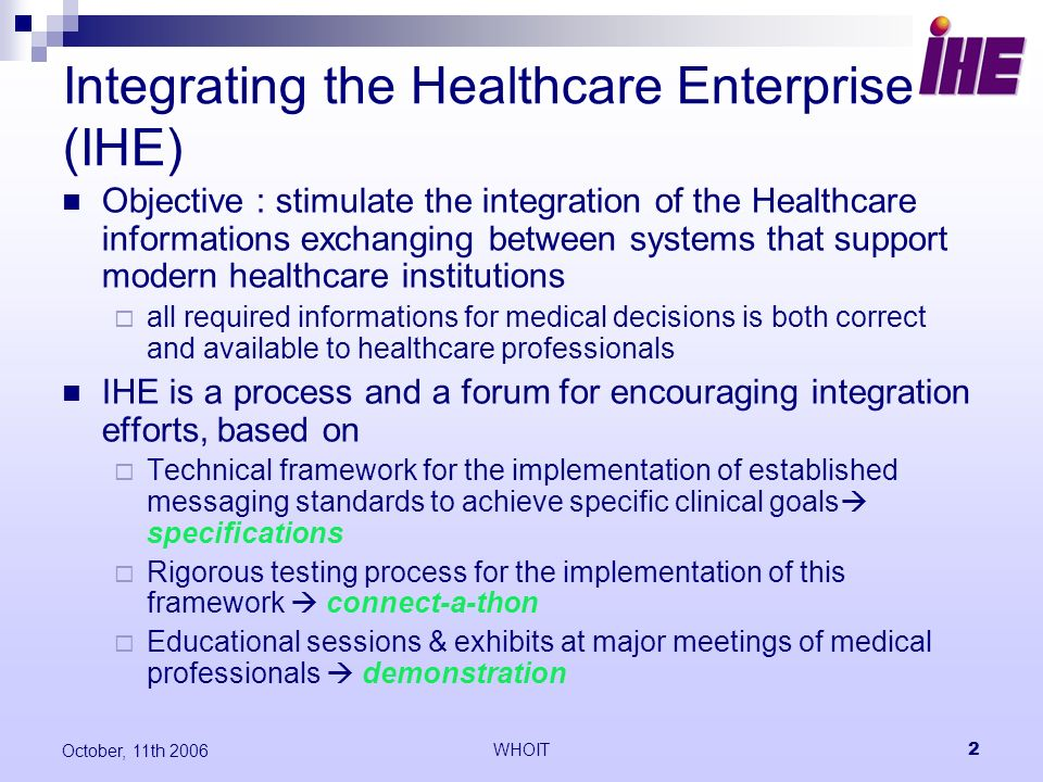 WHOIT2 October, 11th 2006 Integrating the Healthcare Enterprise (IHE) Objective : stimulate the integration of the Healthcare informations exchanging between systems that support modern healthcare institutions all required informations for medical decisions is both correct and available to healthcare professionals IHE is a process and a forum for encouraging integration efforts, based on Technical framework for the implementation of established messaging standards to achieve specific clinical goals specifications Rigorous testing process for the implementation of this framework connect-a-thon Educational sessions & exhibits at major meetings of medical professionals demonstration