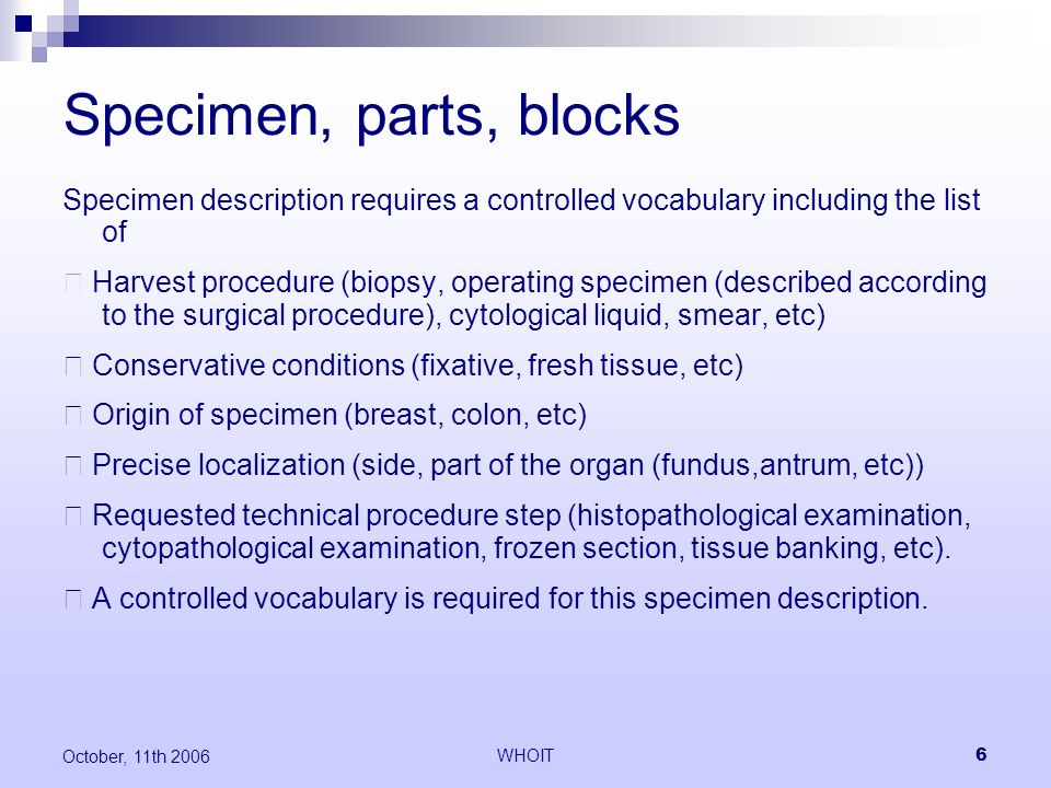WHOIT6 October, 11th 2006 Specimen, parts, blocks Specimen description requires a controlled vocabulary including the list of Harvest procedure (biopsy, operating specimen (described according to the surgical procedure), cytological liquid, smear, etc) Conservative conditions (fixative, fresh tissue, etc) Origin of specimen (breast, colon, etc) Precise localization (side, part of the organ (fundus,antrum, etc)) Requested technical procedure step (histopathological examination, cytopathological examination, frozen section, tissue banking, etc).