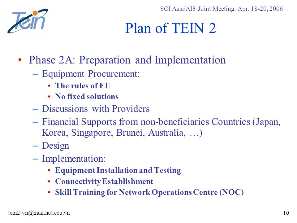 SOI Asia/AI3 Joint Meeting. Apr. 18-20, 2006 tein2-vn@mail.hut.edu.vn10 Plan of TEIN 2 Phase 2A: Preparation and Implementation – Equipment Procuremen