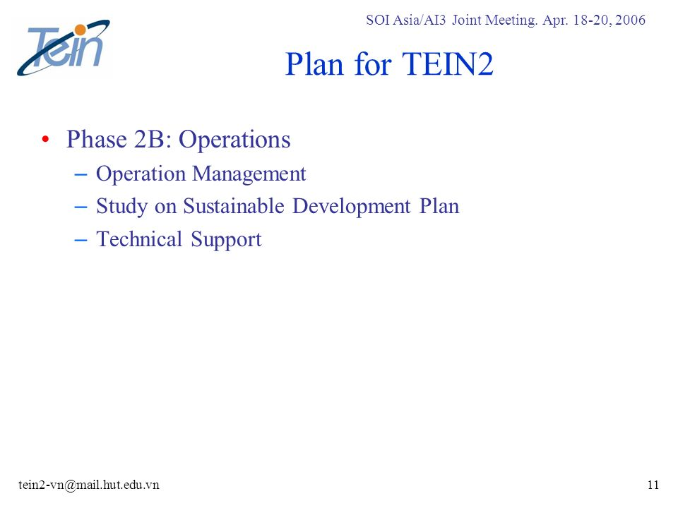 SOI Asia/AI3 Joint Meeting. Apr. 18-20, 2006 tein2-vn@mail.hut.edu.vn11 Plan for TEIN2 Phase 2B: Operations – Operation Management – Study on Sustaina