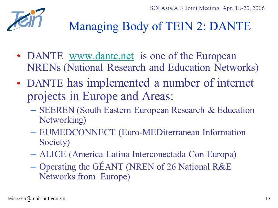 SOI Asia/AI3 Joint Meeting. Apr. 18-20, 2006 tein2-vn@mail.hut.edu.vn13 Managing Body of TEIN 2: DANTE DANTE www.dante.net is one of the European NREN