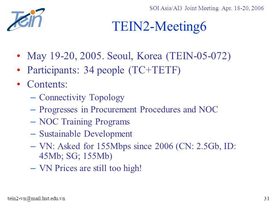 SOI Asia/AI3 Joint Meeting. Apr. 18-20, 2006 tein2-vn@mail.hut.edu.vn31 TEIN2-Meeting6 May 19-20, 2005. Seoul, Korea (TEIN-05-072) Participants: 34 pe