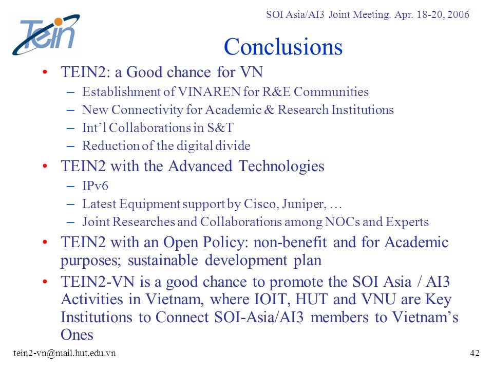 SOI Asia/AI3 Joint Meeting. Apr. 18-20, 2006 tein2-vn@mail.hut.edu.vn42 Conclusions TEIN2: a Good chance for VN – Establishment of VINAREN for R&E Com