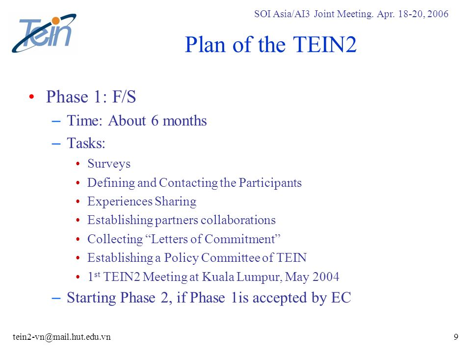 SOI Asia/AI3 Joint Meeting. Apr. 18-20, 2006 tein2-vn@mail.hut.edu.vn9 Plan of the TEIN2 Phase 1: F/S – Time: About 6 months – Tasks: Surveys Defining