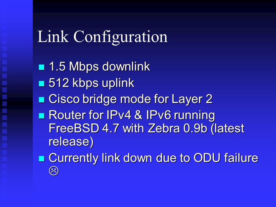 Link Configuration 1.5 Mbps downlink 1.5 Mbps downlink 512 kbps uplink 512 kbps uplink Cisco bridge mode for Layer 2 Cisco bridge mode for Layer 2 Router for IPv4 & IPv6 running FreeBSD 4.7 with Zebra 0.9b (latest release) Router for IPv4 & IPv6 running FreeBSD 4.7 with Zebra 0.9b (latest release) Currently link down due to ODU failure Currently link down due to ODU failure
