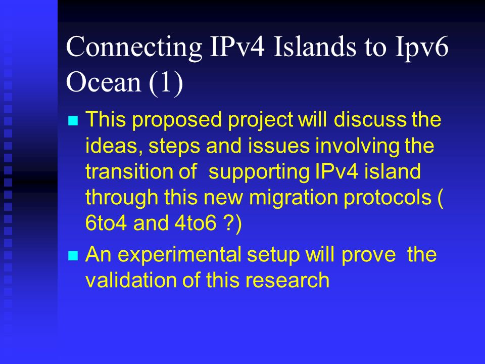 Connecting IPv4 Islands to Ipv6 Ocean (1) This proposed project will discuss the ideas, steps and issues involving the transition of supporting IPv4 island through this new migration protocols ( 6to4 and 4to6 ?) An experimental setup will prove the validation of this research