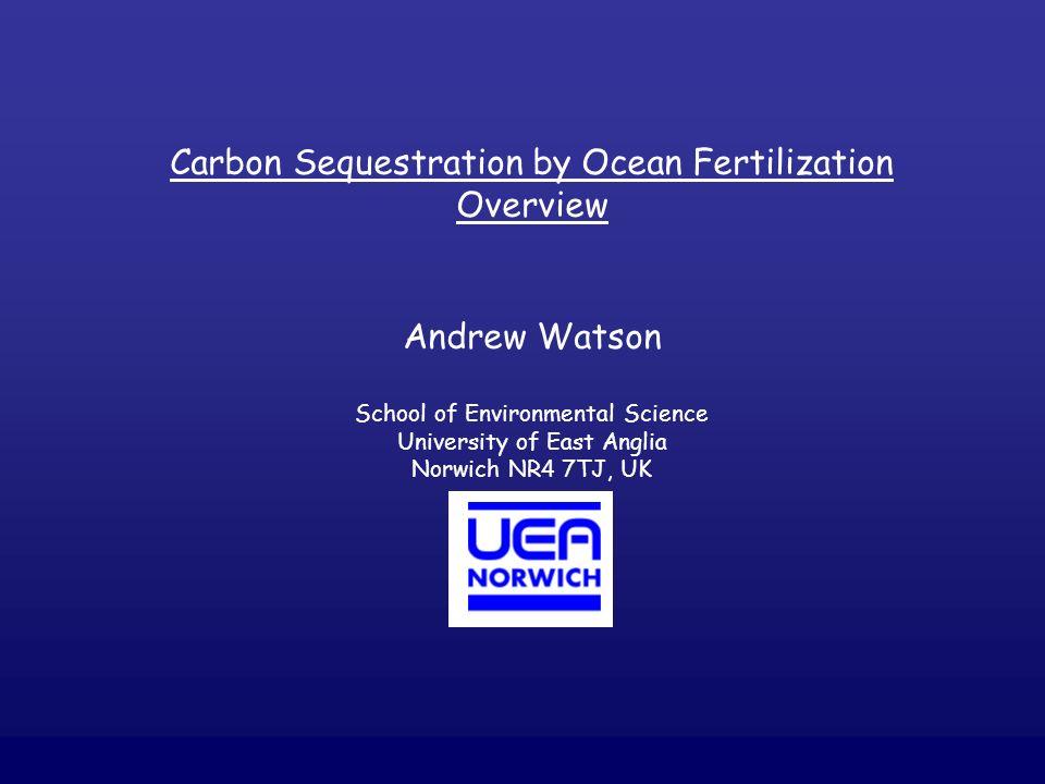 Carbon Sequestration by Ocean Fertilization Overview Andrew Watson School of Environmental Science University of East Anglia Norwich NR4 7TJ, UK