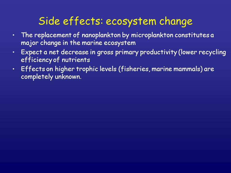Side effects: ecosystem change The replacement of nanoplankton by microplankton constitutes a major change in the marine ecosystem Expect a net decrea