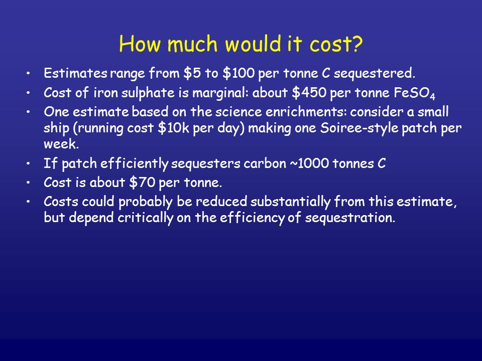 How much would it cost? Estimates range from $5 to $100 per tonne C sequestered. Cost of iron sulphate is marginal: about $450 per tonne FeSO 4 One es