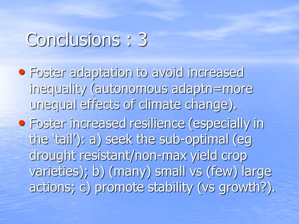Conclusions : 3 Foster adaptation to avoid increased inequality (autonomous adaptn=more unequal effects of climate change).