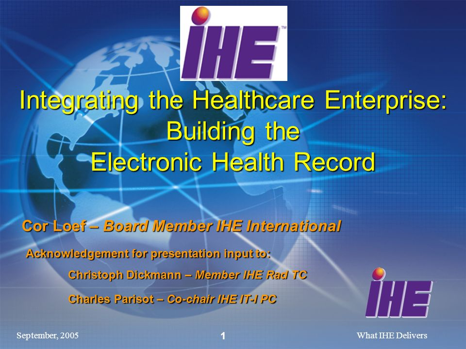 September, 2005What IHE Delivers 1 Cor Loef – Board Member IHE International Acknowledgement for presentation input to: Acknowledgement for presentation input to: Christoph Dickmann – Member IHE Rad TC Charles Parisot – Co-chair IHE IT-I PC Integrating the Healthcare Enterprise: Building the Electronic Health Record