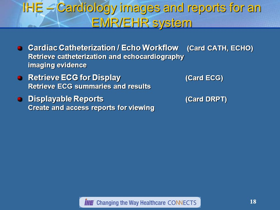 18 IHE – Cardiology images and reports for an EMR/EHR system Cardiac Catheterization / Echo Workflow (Card CATH, ECHO) Retrieve catheterization and echocardiography imaging evidence Retrieve ECG for Display (Card ECG) Retrieve ECG summaries and results Displayable Reports (Card DRPT) Create and access reports for viewing
