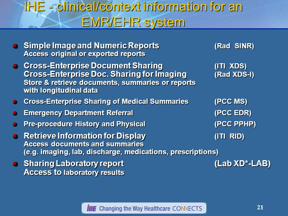 21 IHE - clinical/context information for an EMR/EHR system Simple Image and Numeric Reports (Rad SINR) Access original or exported reports Cross-Enterprise Document Sharing (ITI XDS) Cross-Enterprise Doc.