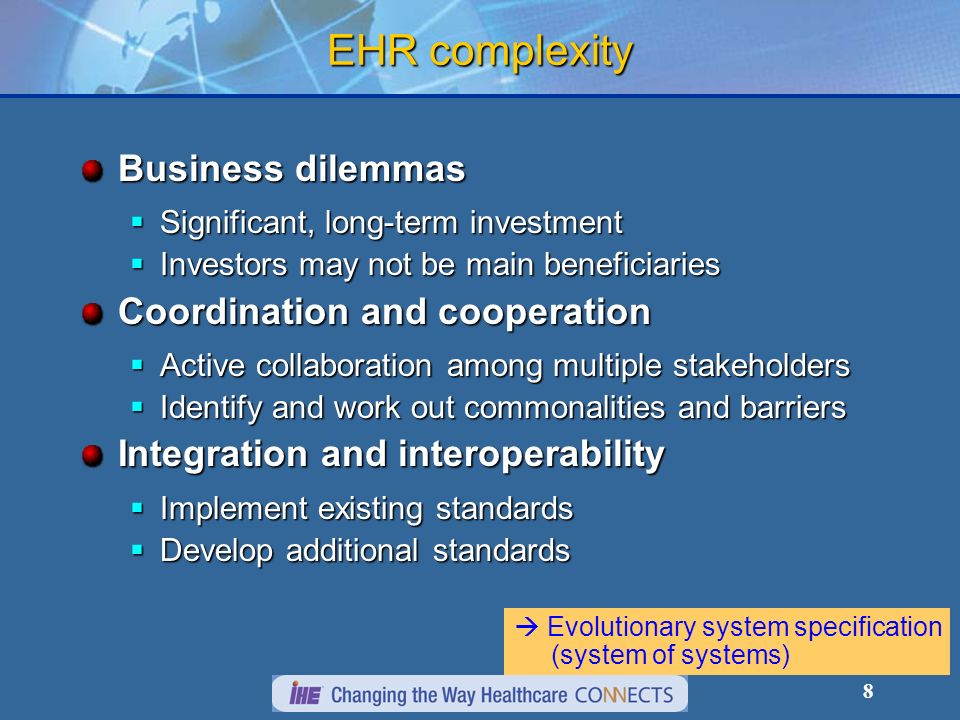 8 EHR complexity Business dilemmas Significant, long-term investment Significant, long-term investment Investors may not be main beneficiaries Investors may not be main beneficiaries Coordination and cooperation Active collaboration among multiple stakeholders Active collaboration among multiple stakeholders Identify and work out commonalities and barriers Identify and work out commonalities and barriers Integration and interoperability Implement existing standards Implement existing standards Develop additional standards Develop additional standards Evolutionary system specification (system of systems)