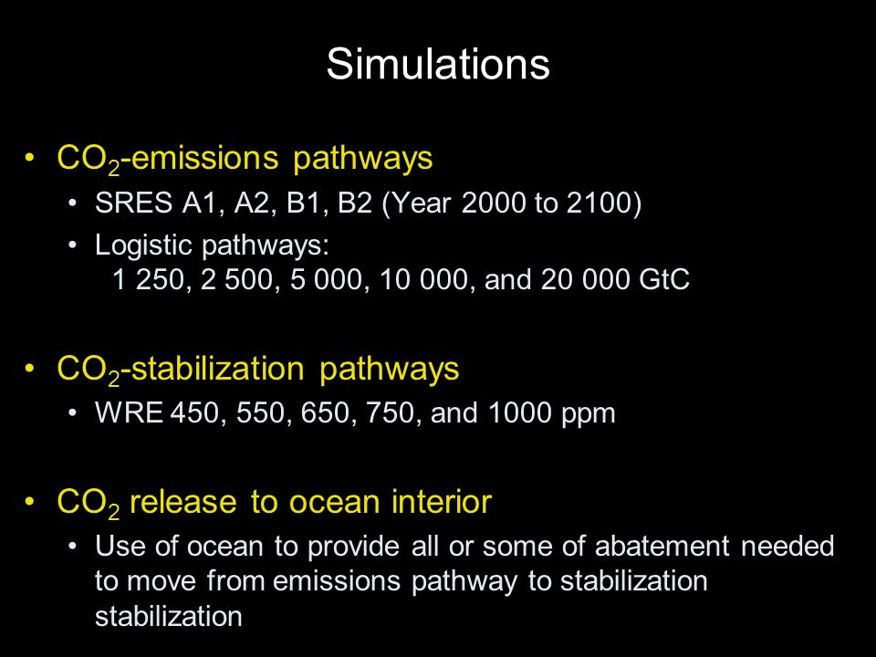 Simulations CO 2 -emissions pathways SRES A1, A2, B1, B2 (Year 2000 to 2100) Logistic pathways: 1 250, 2 500, 5 000, 10 000, and 20 000 GtC CO 2 -stabilization pathways WRE 450, 550, 650, 750, and 1000 ppm CO 2 release to ocean interior Use of ocean to provide all or some of abatement needed to move from emissions pathway to stabilization stabilization