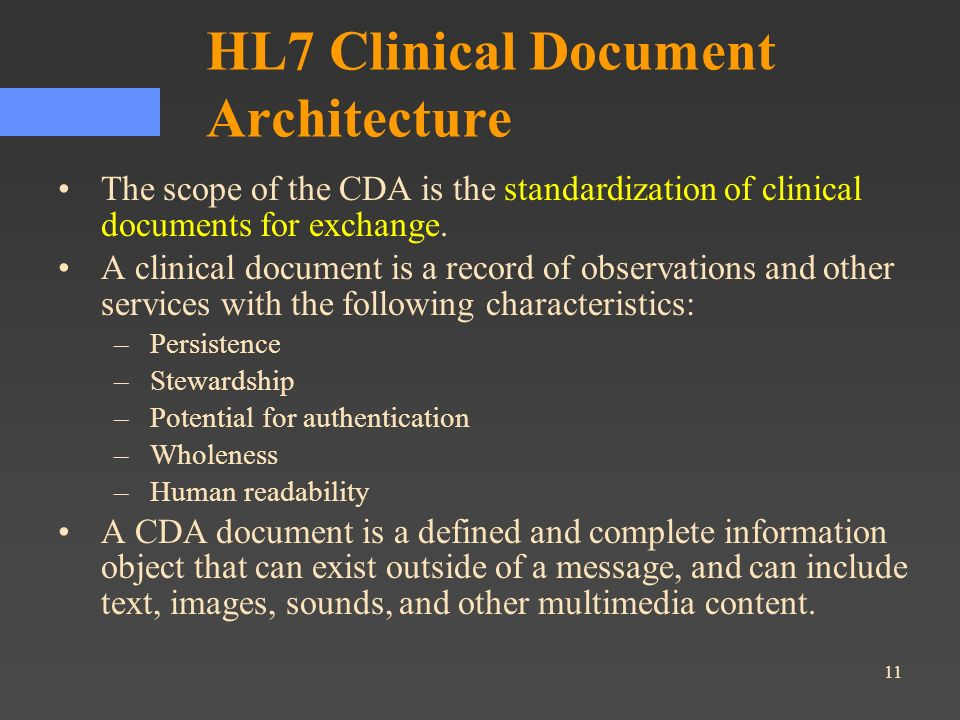 11 HL7 Clinical Document Architecture The scope of the CDA is the standardization of clinical documents for exchange. A clinical document is a record