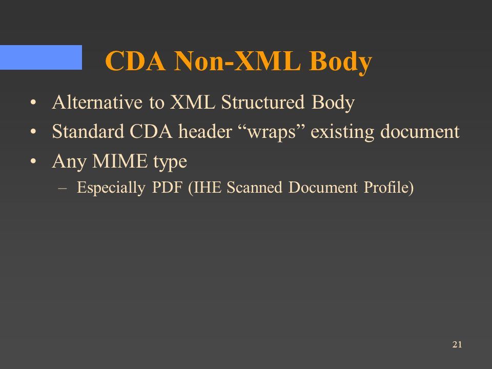 21 CDA Non-XML Body Alternative to XML Structured Body Standard CDA header wraps existing document Any MIME type –Especially PDF (IHE Scanned Document