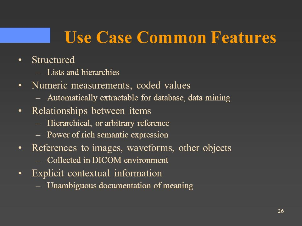 26 Use Case Common Features Structured –Lists and hierarchies Numeric measurements, coded values –Automatically extractable for database, data mining