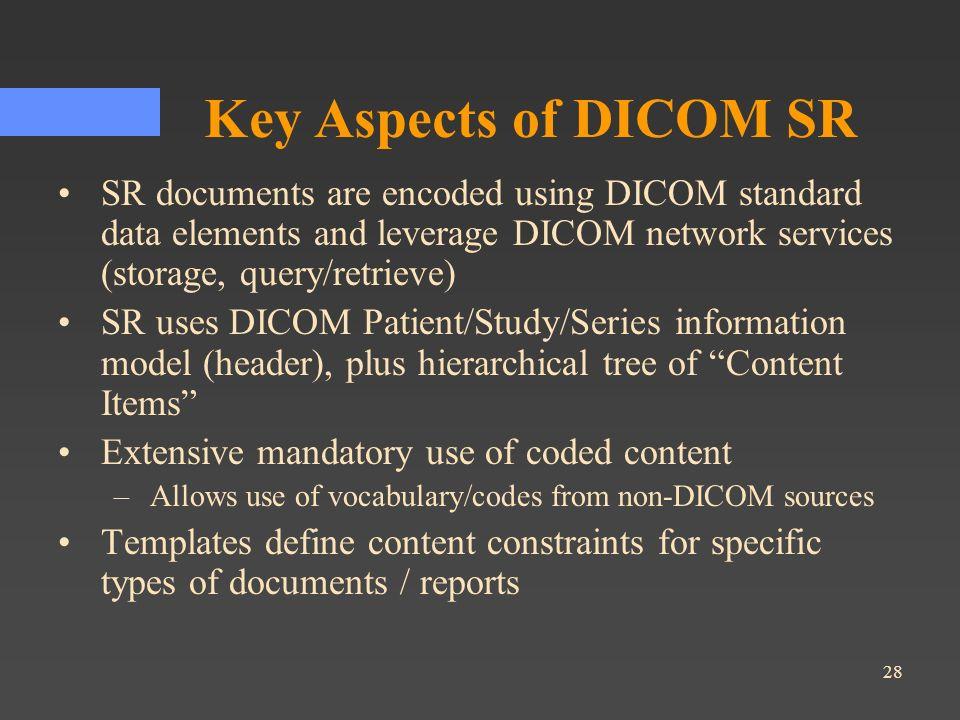 28 Key Aspects of DICOM SR SR documents are encoded using DICOM standard data elements and leverage DICOM network services (storage, query/retrieve) S