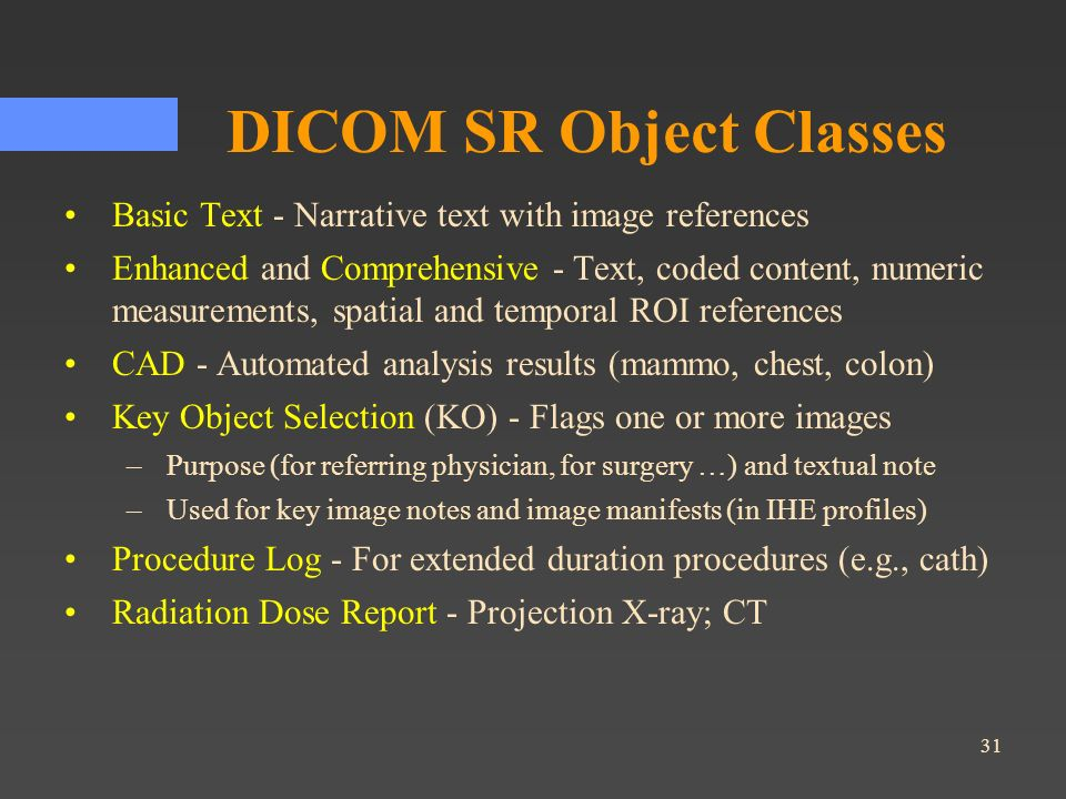 31 DICOM SR Object Classes Basic Text - Narrative text with image references Enhanced and Comprehensive - Text, coded content, numeric measurements, s