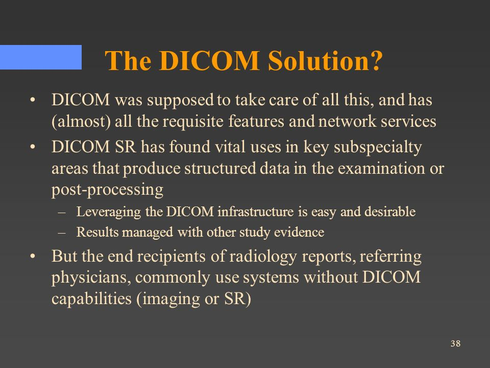 38 The DICOM Solution? DICOM was supposed to take care of all this, and has (almost) all the requisite features and network services DICOM SR has foun