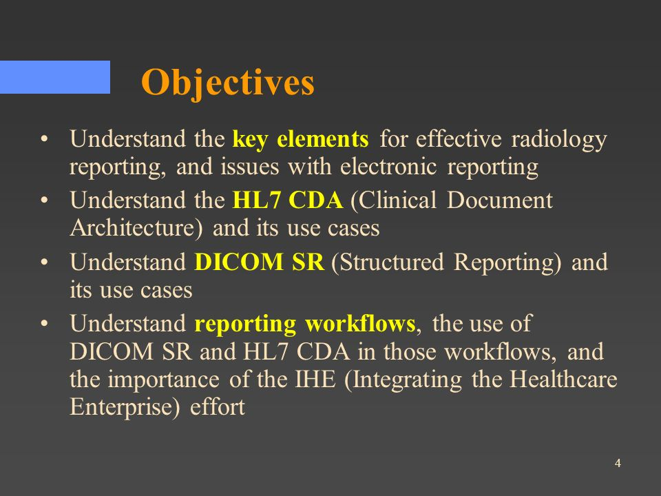 4 Objectives Understand the key elements for effective radiology reporting, and issues with electronic reporting Understand the HL7 CDA (Clinical Docu