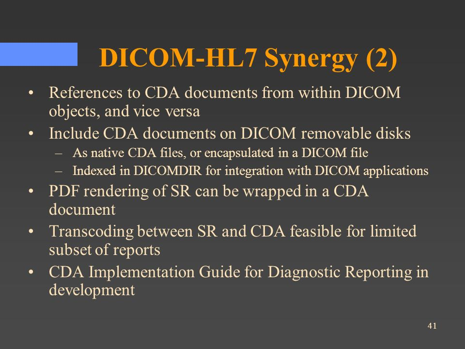 41 DICOM-HL7 Synergy (2) References to CDA documents from within DICOM objects, and vice versa Include CDA documents on DICOM removable disks –As nati