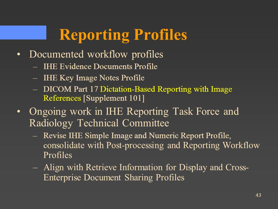 43 Reporting Profiles Documented workflow profiles –IHE Evidence Documents Profile –IHE Key Image Notes Profile –DICOM Part 17 Dictation-Based Reporti