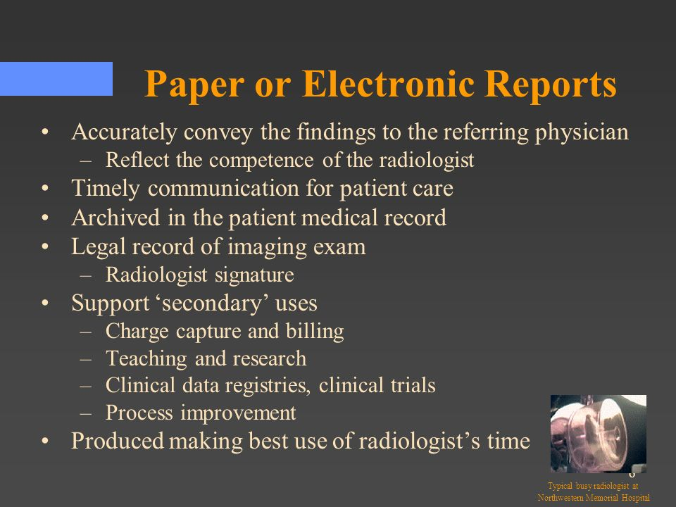 6 Paper or Electronic Reports Accurately convey the findings to the referring physician –Reflect the competence of the radiologist Timely communicatio