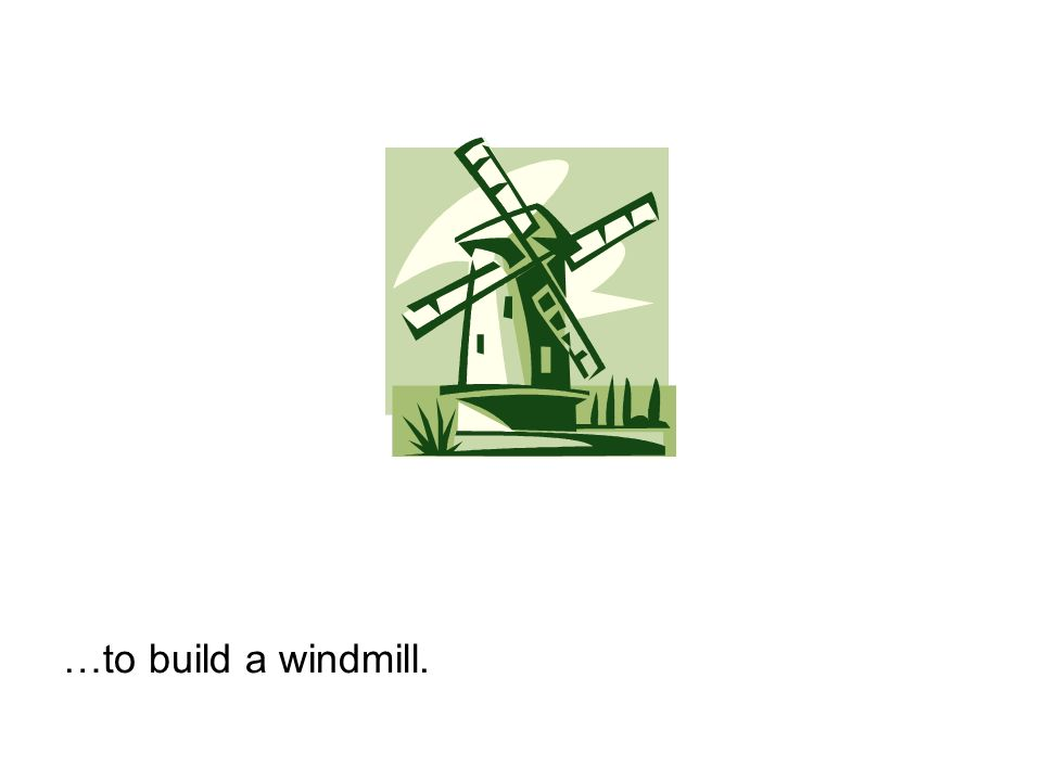 …to build a windmill.