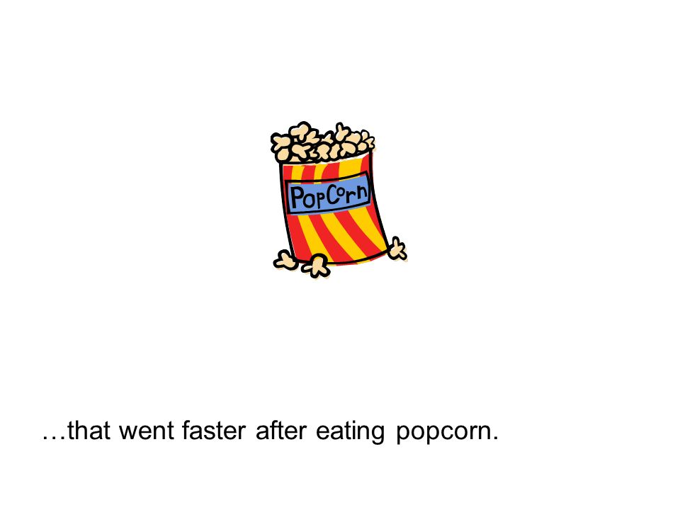 …that went faster after eating popcorn.