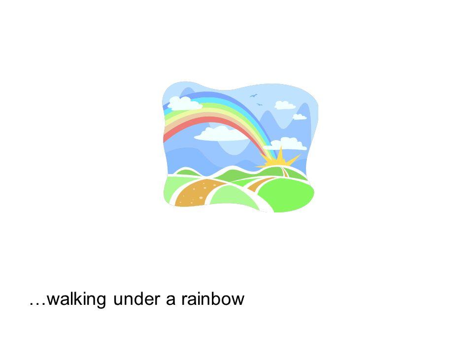…walking under a rainbow