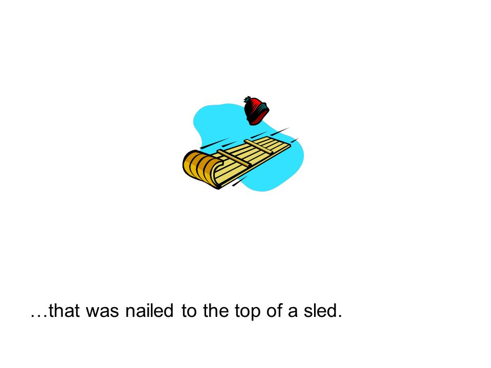 …that was nailed to the top of a sled.