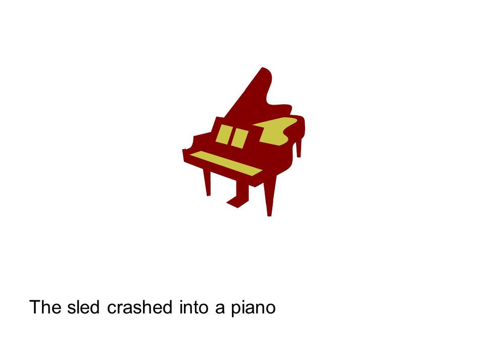 The sled crashed into a piano
