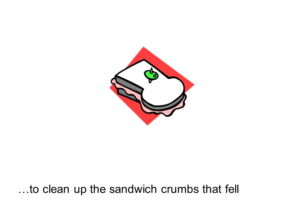 …to clean up the sandwich crumbs that fell