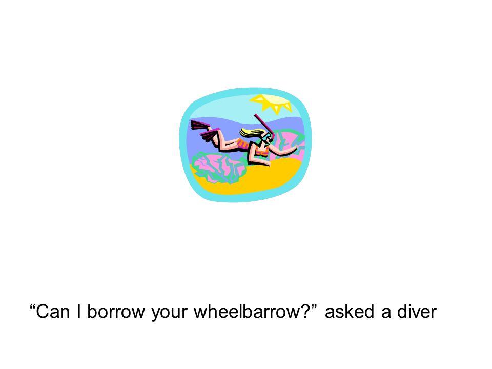 Can I borrow your wheelbarrow? asked a diver