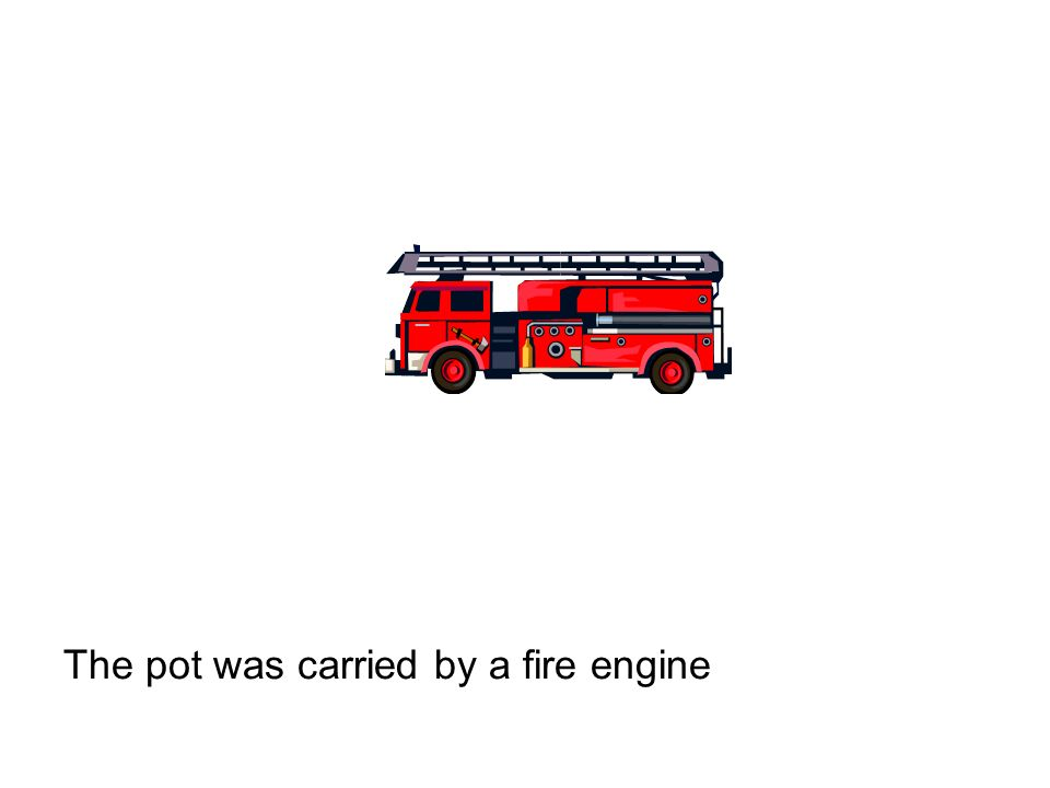 The pot was carried by a fire engine