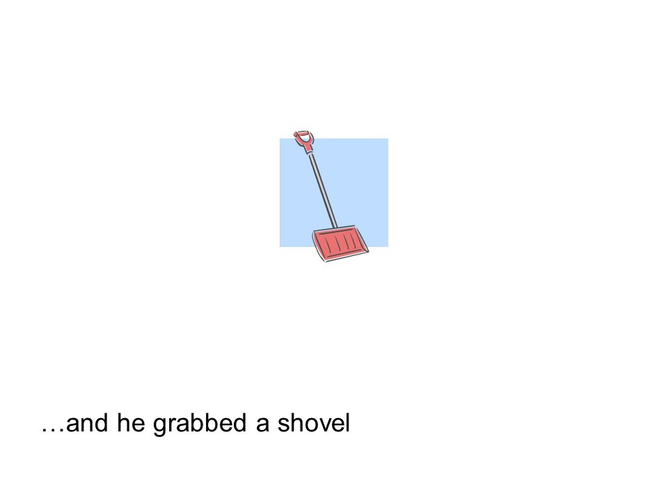 …and he grabbed a shovel