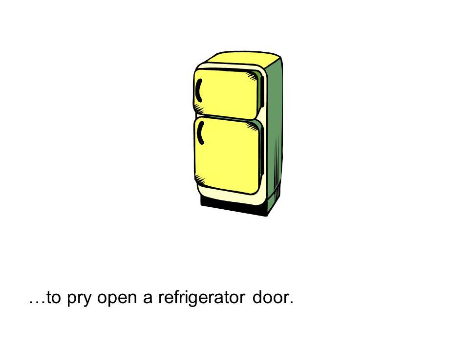 …to pry open a refrigerator door.