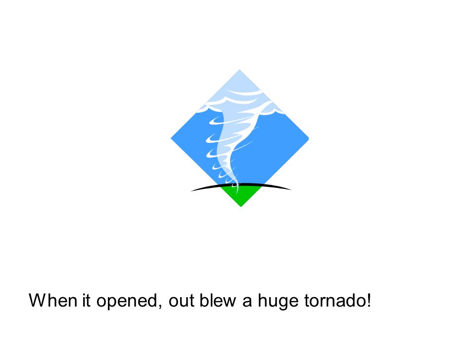When it opened, out blew a huge tornado!
