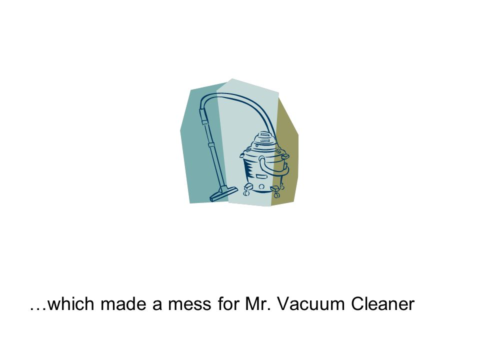 …which made a mess for Mr. Vacuum Cleaner