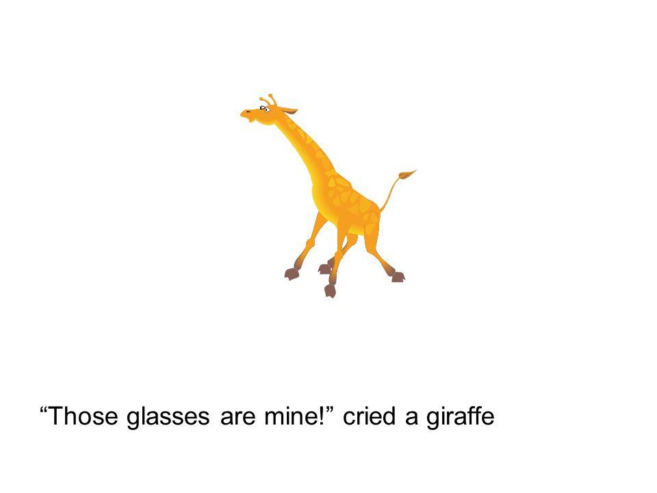 Those glasses are mine! cried a giraffe