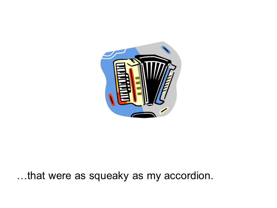 …that were as squeaky as my accordion.